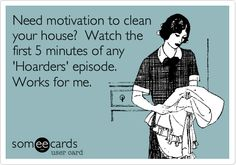 Need motivation to clean your house? Watch the first 5 minutes of any 'Hoarders' episode.