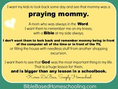 I want my family to look back some day & see that I was a praying mother & grandmother. A woman who was always in the WORD. I want them to remember me on my knees, with a Bible at my side always. I don't want them to look back and remember me being in front of the computer all the time or in front of the TV, or spending money on nonesense. I want them to see GOD was the most important thing in my life. That is a huge lesson for them, & is bigger than any lesson in a schoolbook.