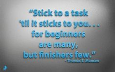 """""""Stick to a task 'til it sticks to you...for beginners are many, but finishers few.""""--Thomas S. Monson"""