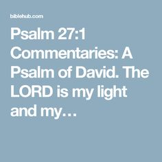 Psalm 27:1 Commentaries: A Psalm of David. The LORD is my light and my…