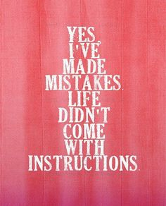 I wish life did come with instructions but because it didn't all we can do is learn from our mistakes