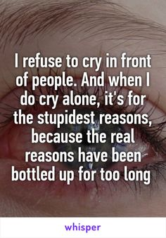 I refuse to cry in front of people. And when I do cry alone, it's for the…