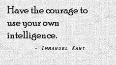 "I chose this Immanuel Kant quote from Steven Parent's board because it spoke to the notion of children constructing their own knowledge.  It takes courage to trust your own mind and thoughts despite what others may ""teach"" you.  A quote on my board that is similar is by Jean Piaget, ""when you teach a child something, you take away forever his chance of discovering it for himself""."