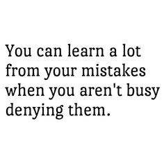 you can learn a lot from your mistakes when you aren't busy denying them #wordsofwisdom