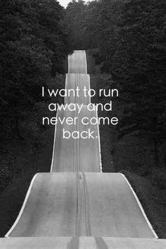 I want to run away and never come back.