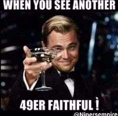 Lol this is so true! I'm at lunch right now and saw another niner fan and felt like doing this