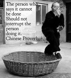 The person who says it cannot be done should not interrupt the person doing it. ~Chinese Proverb ..*