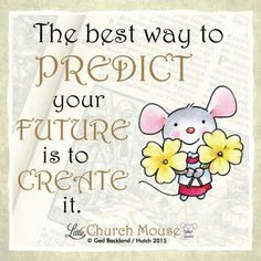 ❀❀❀ The best way to Predict your Future is to Create it. Amen...Little Church Mouse 27 Nov. 2015 ❀❀❀