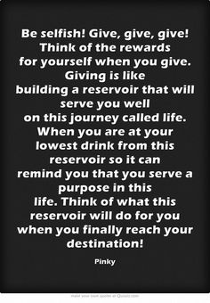 Be selfish! Give, give, give! A smile, a nod, a word of encouragement....! Think of the rewards for yourself when you give. Giving is like building a reservoir that will serve you well on this journey called life. When you are at your lowest drink from this reservoir so it can remind you that you serve a purpose in this life. Think of what this reservoir will do for you when you finally reach your destination!