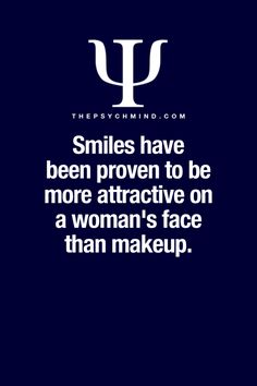 Psychology Facts Smiling: Smiling not only works better than make up it works better than anything. You could spend countless hours on your appearance. Countless dollars on your fashion and accessories. Endless amount of energy in the gym, or you could just smile. Most men are a bit shy, a woman with a smile makes it easy for a guy to say hello. Gals and guys if you want to attract a partner then start smiling. gotta love smiling, cheers Paul Ianni