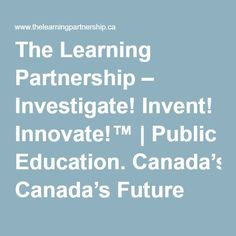 The Learning Partnership – Investigate! Invent! Innovate!™   Public Education. Canada's Future