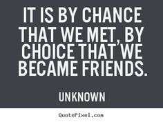 Unknown Quotes - It is by chance that we met, by choice that we became friends.