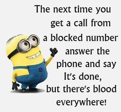 The next time you get a call from a blocked number answer the phone and say It's done, but there's blood everywhere!
