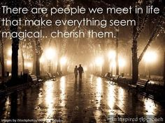 There are people we meet in life that make everything seem magical ..............cherish them