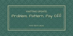 Knitting Update | Problem Pattern Pay Off read it now! #blog #blogger