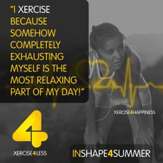 'I Xercise because somehow completely exhausting myself is the most relaxing part of my day'