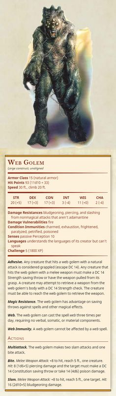 Web Golem Large construct, unaligned Armor Class 15 (natural armor) Hit Points 93 (11d10 + 33) Speed 30 ft., climb 20 ft. Str 20, Dex 17, Con 17, Int 3, Wis 11, Cha 2 Damage Resistances bludgeoning,...
