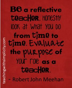 A reflective teacher...I love reflecting on myself--makes me double check myself to make sure I know what I'm teaching and more importantly, WHY I'm teaching it!