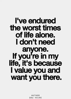 ''I've endured the worst times alone. I don't need anyone. If you're in my life, it's because I value you and want you there.'' -- Dau Voire