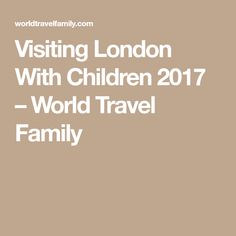 Visiting London With Children 2017 – World Travel Family