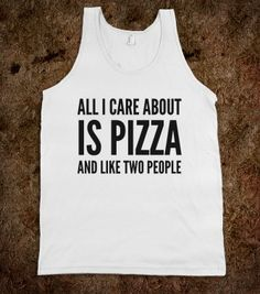 All I care about is pizza and like 2 people tank. Cool Shirts, T Shirts, Funny Shirts, I Care, Custom Clothes, Dame, How To Make, How To Wear, At Least