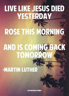 Live like Jesus died yesterday, rose this morning, and is coming back tomorrow. — Martin Luther King Jr.