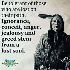 Couple Quotes : Be tolerant of those who are lost on their path. Ignorance, conceit anger, jealousy and greed stem from a lost soul. Native American Prayers, Native American Spirituality, Native American Wisdom, American Indians, American Symbols, Indian Spirituality, Quotable Quotes, Wisdom Quotes, True Quotes