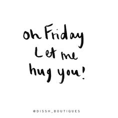 Oh FRIDAY let me hug you... x