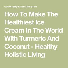 How To Make The Healthiest Ice Cream In The World With Turmeric And Coconut - Healthy Holistic Living