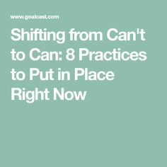 Shifting from Can't to Can: 8 Practices to Put in Place Right Now