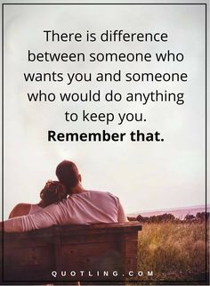 relationship quotes there is difference between someone who wants you and someone who would do anything to keep you. Remember that.