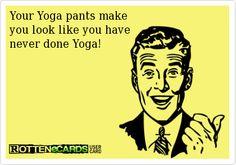 Haha true dat yo! Yoga pants. Ecards.