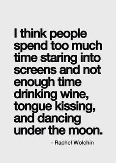 I think people spend too much tie staring into screens and not enough time drinking wine, toungue kissing and dancing under the moon. By Rachel Wolchin