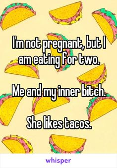 I'm not pregnant, but I am eating for two.  Me and my inner bitch.  She likes tacos.