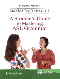 """Don't Just """"Sign""""... Communicate!  A Student's Guide to Mastering ASL Grammar"""