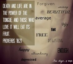 Death and life are in the power of the tongue. And those who love it will eat of its fruit.