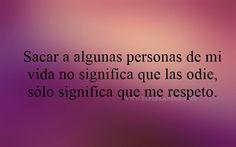 Sacar algunas personas de mi vida no significa que las odie, sólo significa que me respeto. #frases #amorpropio