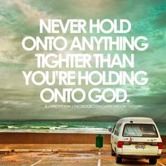 Never hold onto anything tighter than you're holding onto God. - Jarrid Wilson