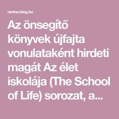 Az önsegítő könyvek újfajta vonulataként hirdeti magát Az élet iskolája (The School of Life) sorozat, amelynek magyarul eddig hat kötete jelent meg. Az Alain de Botton sorozatszerkesztésével készült kiadványok egy egész médiavállalkozás részét képezik előadás-sorozatokkal, terápiákkal…