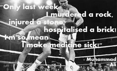 """Only last week I murdered a rock, injured a stone, hospitalized a brick! I'm so mean I make medicine sick!"" - Muhammad Ali"
