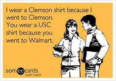 I wear a Clemson shirt because I went to Clemson. You wear a USC shirt because you went to Walmart.   College Ecard   someecards.com