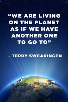 """We are living on the planet as if we have another one to go to""  ... too true, it's frightening how we are destroying our very own home and we can't just move house when it all falls apart !"