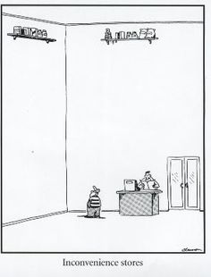 Inconvenience Stores - Gary Larson's The Far Side... always think of this cartoon when the store keeps the milk at the very back of the shop...