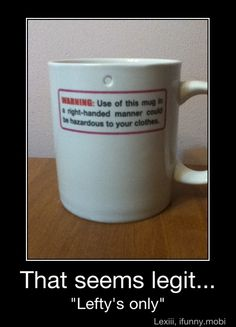 Use of this mug by a right hander could be hazardous to your clothes.