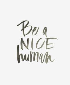 Be a nice human.