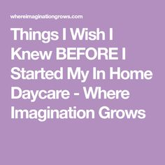 Things I Wish I Knew BEFORE I Started My In Home Daycare - Where Imagination Grows