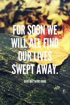 For soon we will all find our lives swept away. - Dave Matthews Band | Chelsea made this with Spoken.ly