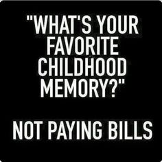 I'm going to be REALLY surprised if this funny question doesn't quickly qualify for my MOST POPULAR Re-PINS - https://www.pinterest.com/DianaDeeOsborne/ddo-most-popular-re-pins/ - #Pinterest board: Question> What's your favorite childhood memory? Honest answer> Not paying bills. A FUNKY MOOD LIFTER - https://www.pinterest.com/DianaDeeOsborne/funky-mood-lifters/ - That those of us who search for money in bank accounts each month understand and may wish WE thought of to say!