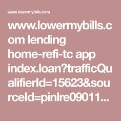 www.lowermybills.com lending home-refi-tc app index.loan?trafficQualifierId=15623&sourceId=pinlre090117lconm001&visitorId=3337397555&verticalVisitorId=4297446665&inquiryId=606284861&leadid_token=