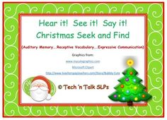 From Tech 'n Talk SLPs, Hear it! See It!  Say It! Christmas Seek and Find is a fast-paced, fun auditory recall activity.  Includes a Christmas theme picture collage and instruction page for auditory recall of one item, two items, or three items.  The Thanksgiving version has been a favorite activity with our students and they are going to love the Christmas version.  Watch for new theme Seek and Find activities each upcoming month.